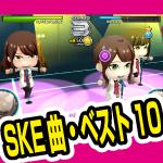 SKE48 楽しい曲 ベスト10はこれだ!!