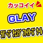 glay_ ラバーズチェンジファイターズクール